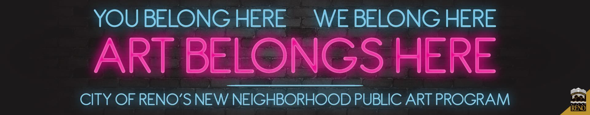 Neon text that reads: You belong here, we belong here, art belongs here. City of Reno's new neighborhood public art program.